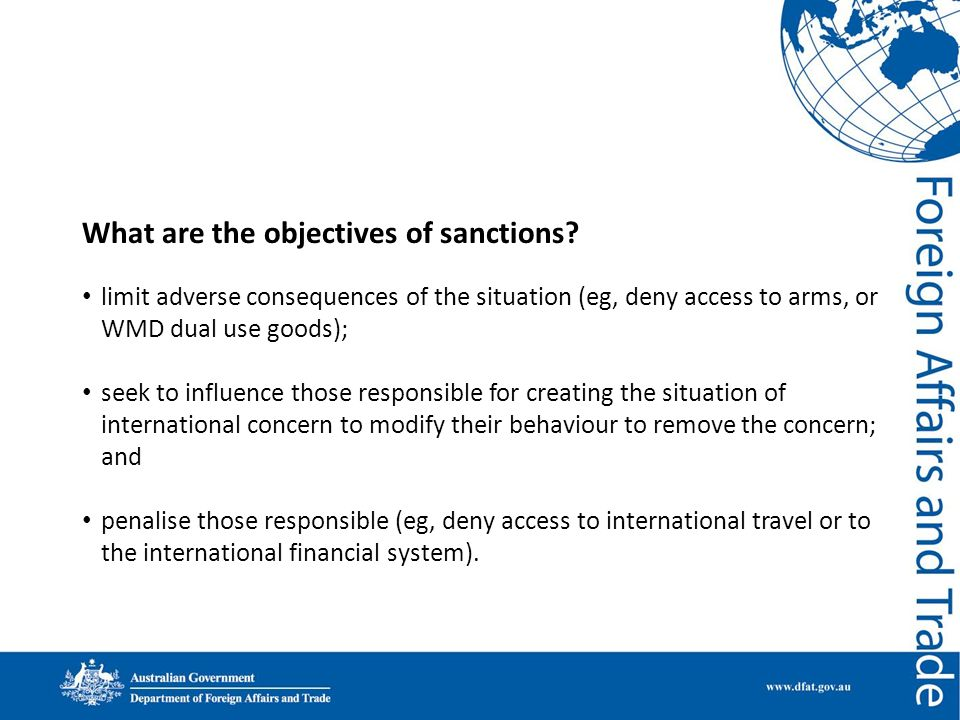 What are the objectives of sanctions? limit adverse consequences of the situation (eg, deny access to arms, or WMD dual use goods); seek to influence