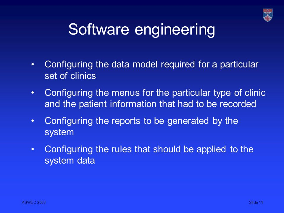 ASWEC 2008Slide 11 Software engineering Configuring the data model required for a particular set of clinics Configuring the menus for the particular t