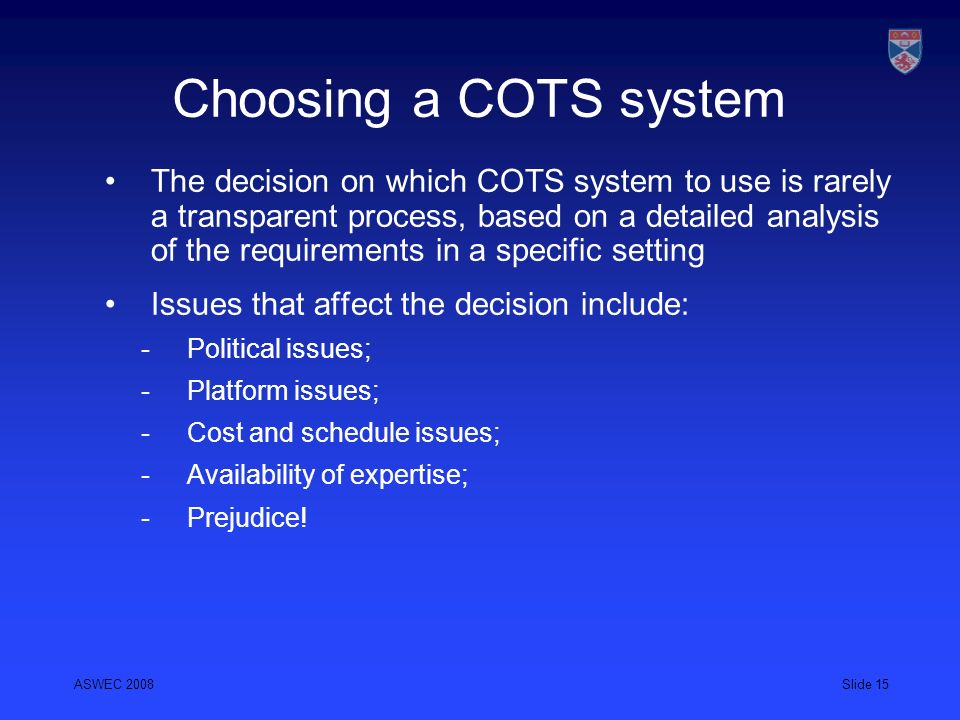 ASWEC 2008Slide 15 Choosing a COTS system The decision on which COTS system to use is rarely a transparent process, based on a detailed analysis of th