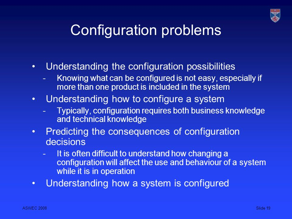 ASWEC 2008Slide 19 Configuration problems Understanding the configuration possibilities Knowing what can be configured is not easy, especially if more