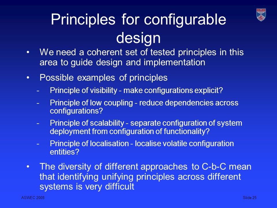 ASWEC 2008Slide 25 Principles for configurable design We need a coherent set of tested principles in this area to guide design and implementation Poss