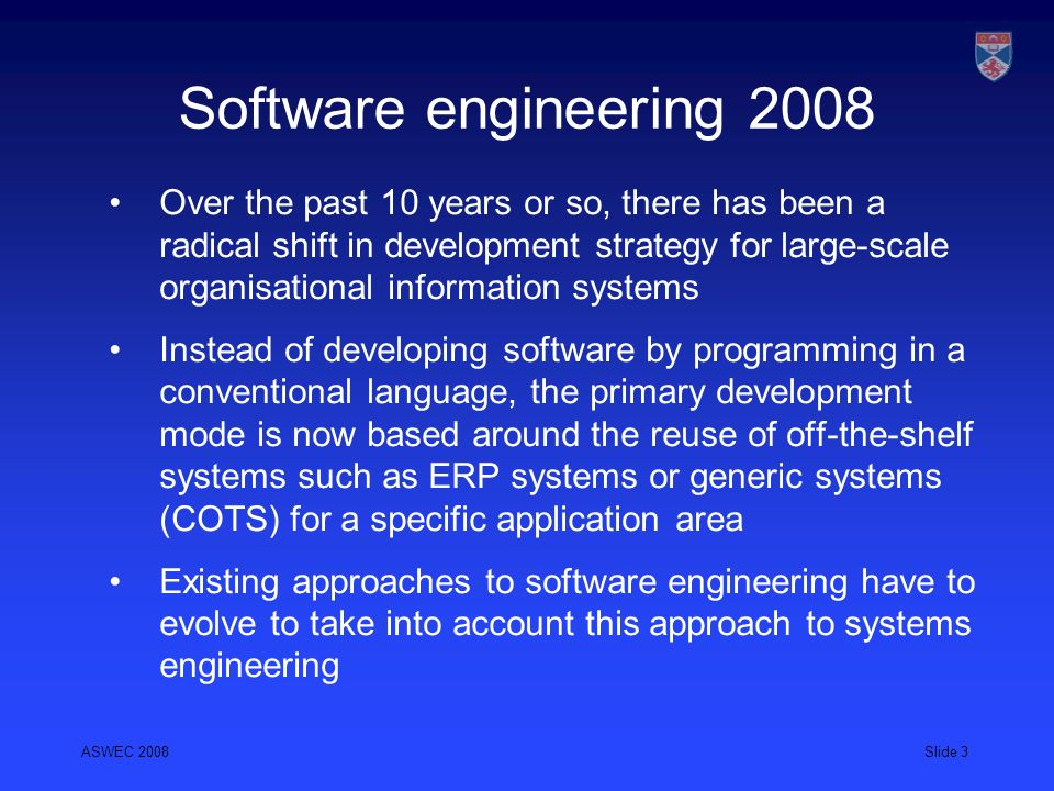 ASWEC 2008Slide 4 Commercial Off-the-Shelf Systems (COTS) COTS-based reuse relies on adopting a generic system that has been developed to deliver some business function and adapting that systems to the needs of a particular organisation Increasingly, new systems are developed by integrating several existing COTS, sometimes with different owners.