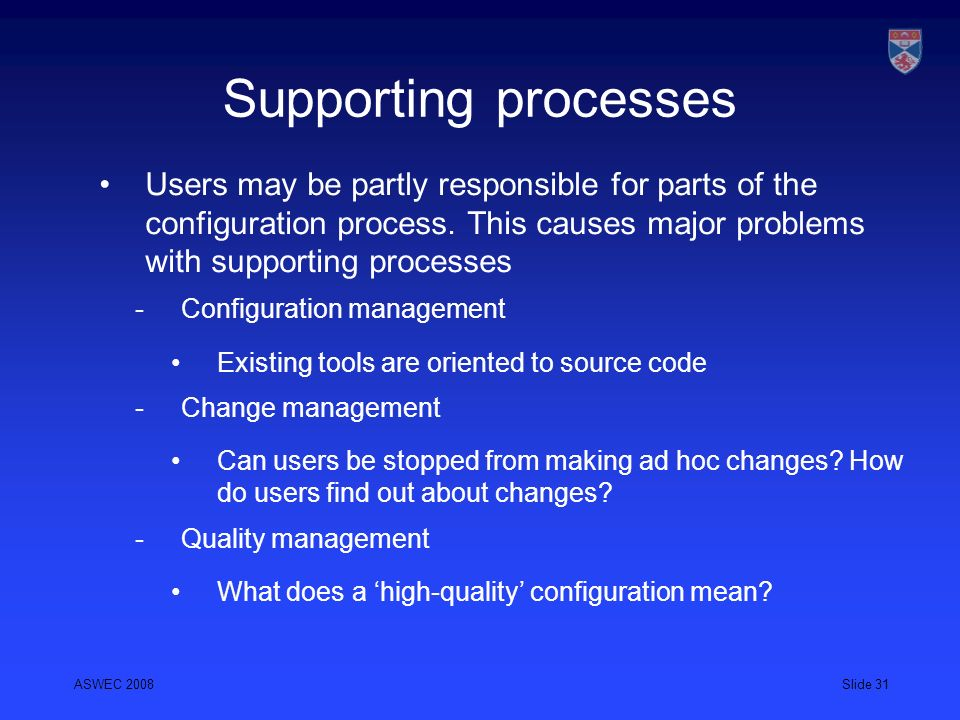 ASWEC 2008Slide 31 Supporting processes Users may be partly responsible for parts of the configuration process. This causes major problems with suppor