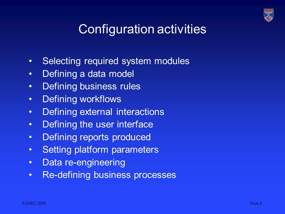 ASWEC 2008Slide 8 Configuration activities Selecting required system modules Defining a data model Defining business rules Defining workflows Defining