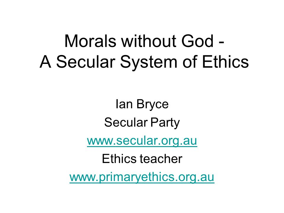 Morals without God - A Secular System of Ethics Ian Bryce Secular Party www.secular.org.au Ethics teacher www.primaryethics.org.au