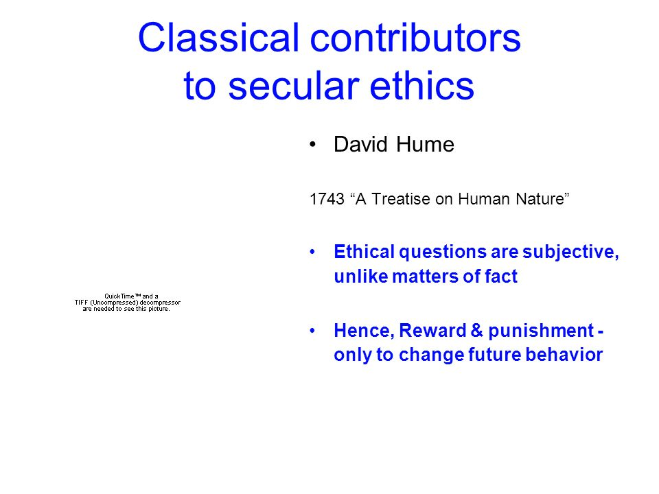 Classical contributors to secular ethics David Hume 1743 A Treatise on Human Nature Ethical questions are subjective, unlike matters of fact Hence, Re