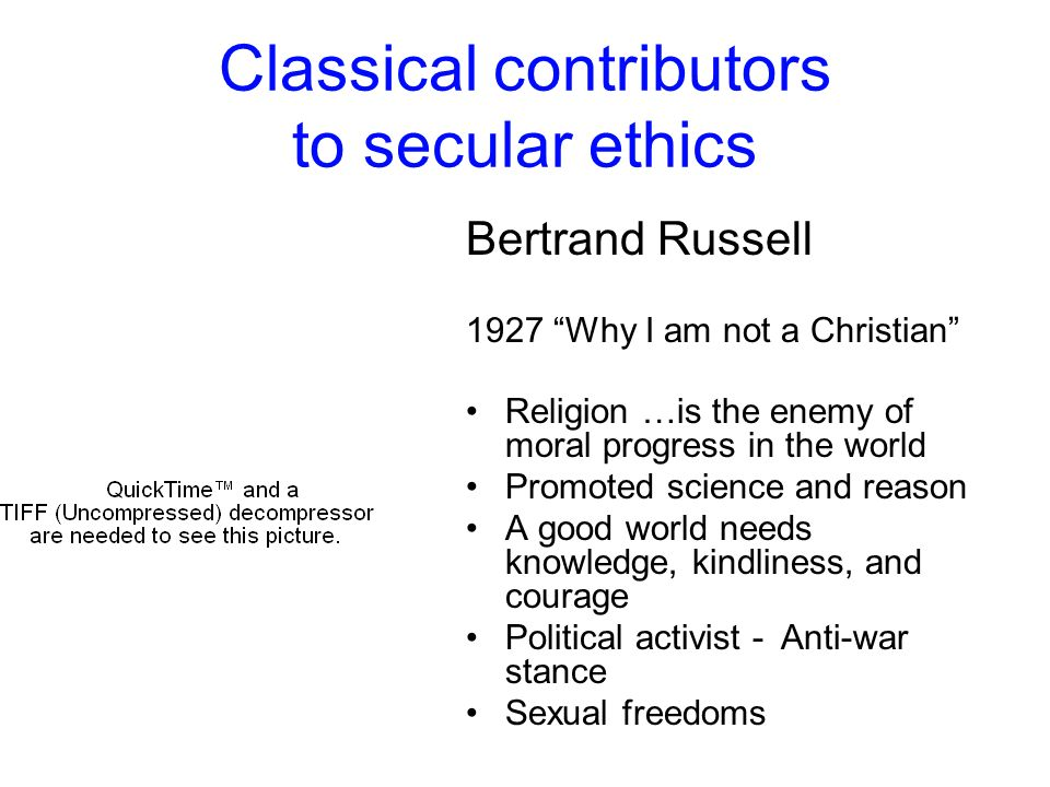 Classical contributors to secular ethics Bertrand Russell 1927 Why I am not a Christian Religion …is the enemy of moral progress in the world Promoted