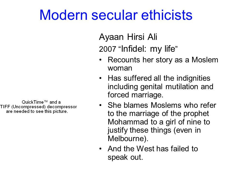 Modern secular ethicists Ayaan Hirsi Ali 2007 Infidel: my life Recounts her story as a Moslem woman Has suffered all the indignities including genital