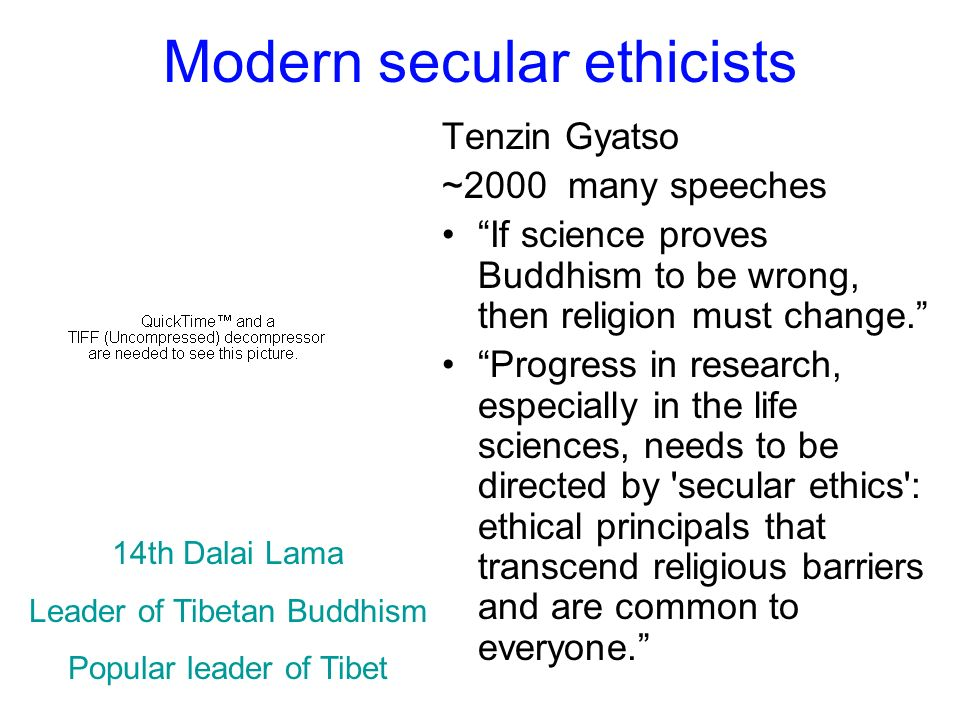 Modern secular ethicists Tenzin Gyatso ~2000 many speeches If science proves Buddhism to be wrong, then religion must change. Progress in research, es