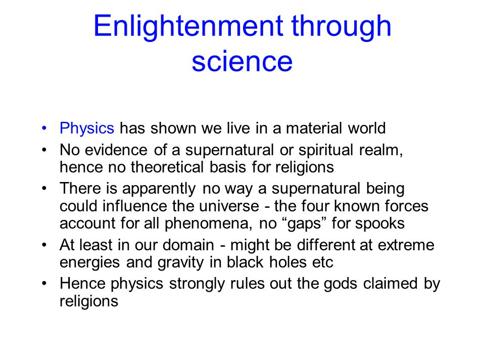 Enlightenment through science Physics has shown we live in a material world No evidence of a supernatural or spiritual realm, hence no theoretical bas