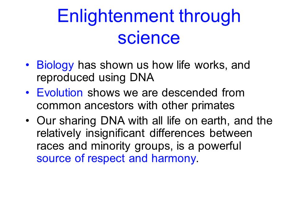 Enlightenment through science Biology has shown us how life works, and reproduced using DNA Evolution shows we are descended from common ancestors wit
