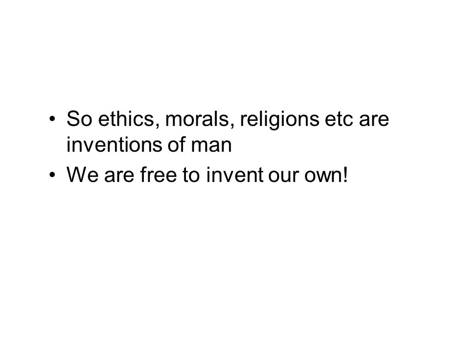 So ethics, morals, religions etc are inventions of man We are free to invent our own!