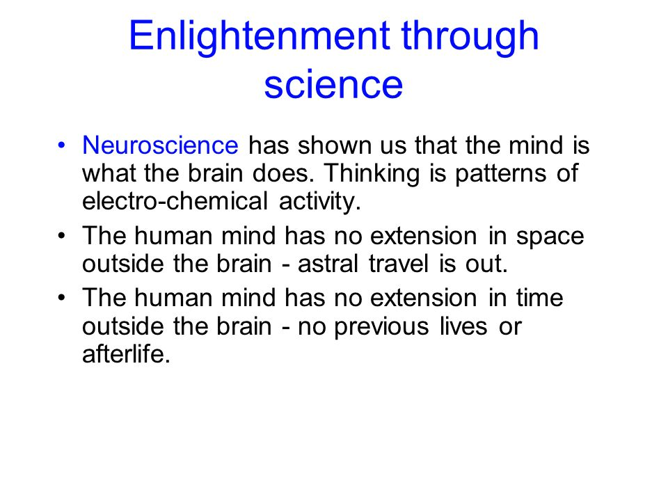 Enlightenment through science Neuroscience has shown us that the mind is what the brain does. Thinking is patterns of electro-chemical activity. The h