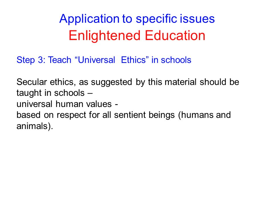 Application to specific issues Enlightened Education Step 3: Teach Universal Ethics in schools Secular ethics, as suggested by this material should be