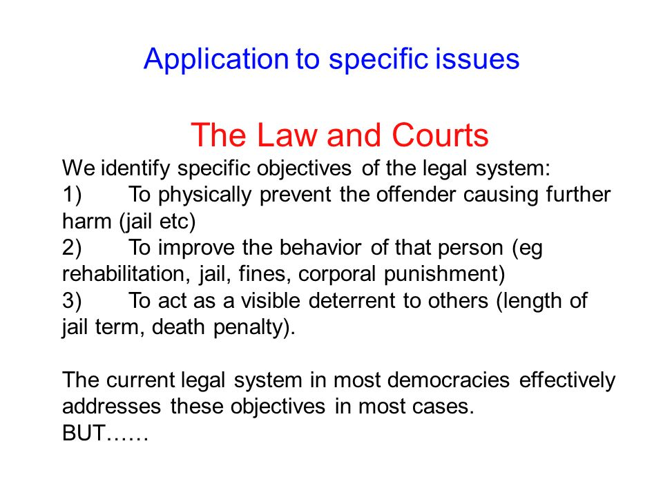 Application to specific issues The Law and Courts We identify specific objectives of the legal system: 1)To physically prevent the offender causing fu