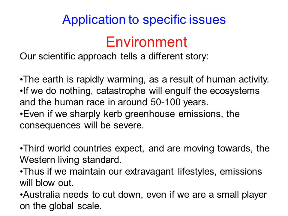 Application to specific issues Environment Our scientific approach tells a different story: The earth is rapidly warming, as a result of human activit