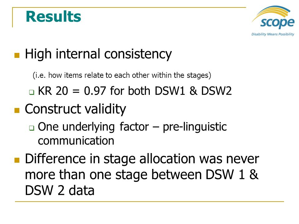 Results High internal consistency (i.e. how items relate to each other within the stages) KR 20 = 0.97 for both DSW1 & DSW2 Construct validity One und