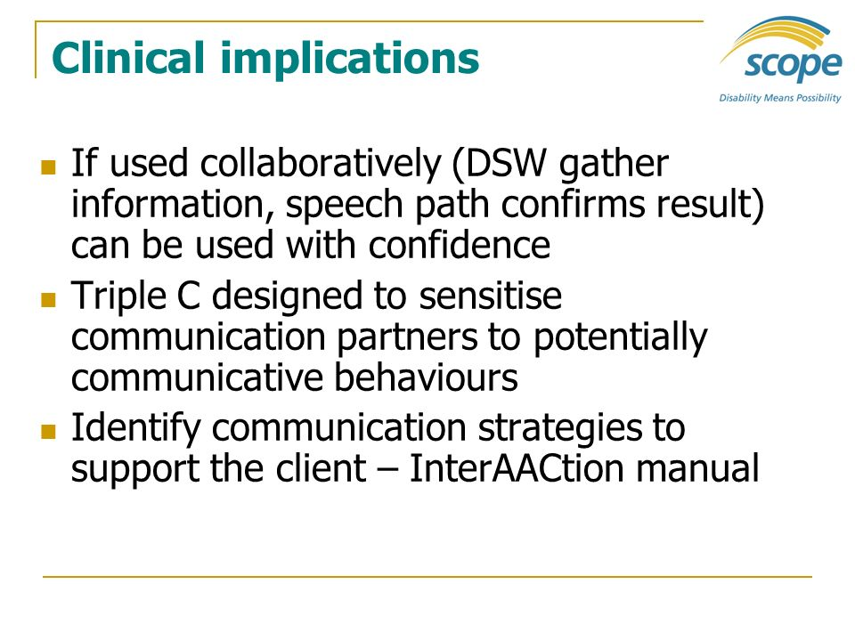 Clinical implications If used collaboratively (DSW gather information, speech path confirms result) can be used with confidence Triple C designed to s