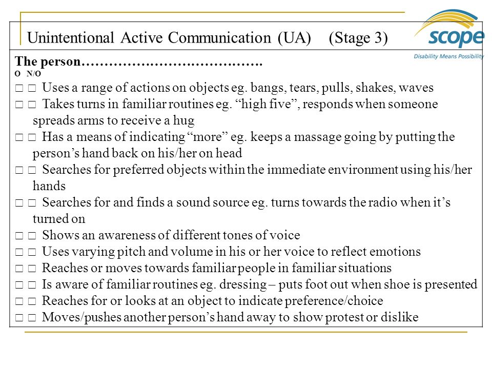 Unintentional Active Communication (UA) (Stage 3) The person…………………………………. O N/O Uses a range of actions on objects eg. bangs, tears, pulls, shakes, w