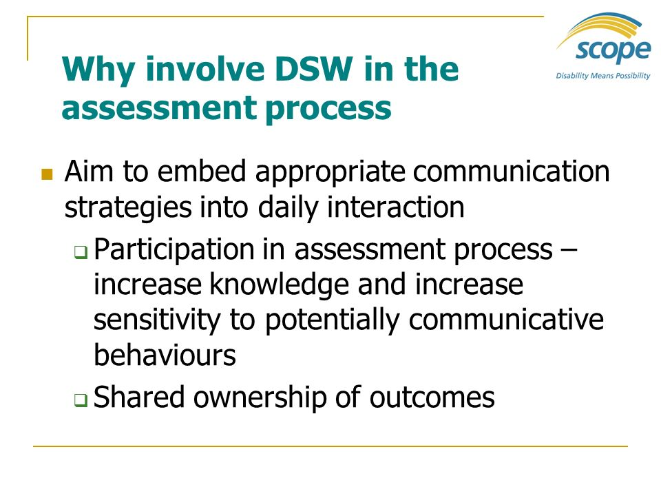 Why involve DSW in the assessment process Aim to embed appropriate communication strategies into daily interaction Participation in assessment process