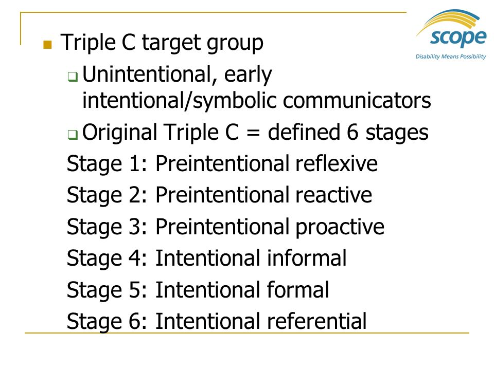 Triple C target group Unintentional, early intentional/symbolic communicators Original Triple C = defined 6 stages Stage 1: Preintentional reflexive S