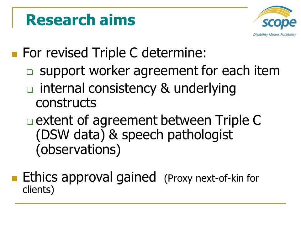 Research aims For revised Triple C determine: support worker agreement for each item internal consistency & underlying constructs extent of agreement