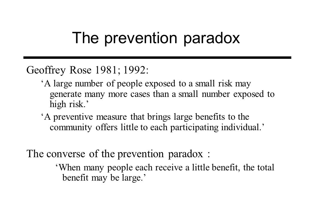 Contemporary challenges to the prevention paradox (Ann Roche) The shift away from measures of mean consumption, as the principal indicator of use and problems, towards an incorporation of temporal patterns of use alcohol may represent an exception to the population health models based on mean distributions; there is no prevention paradox if episodes of intoxication are examined instead of mean consumption levels; it is more useful to focus on at-risk drinking than attempt to locate groups of at-risk drinkers; harm minimisation offers a constructive conceptual vehicle by which to shift the focus from consumption to consequences of use.
