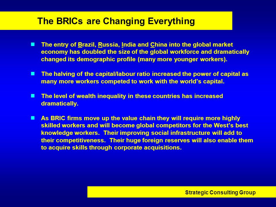 Strategic Consulting Group The BRICs are Changing Everything The entry of Brazil, Russia, India and China into the global market economy has doubled t