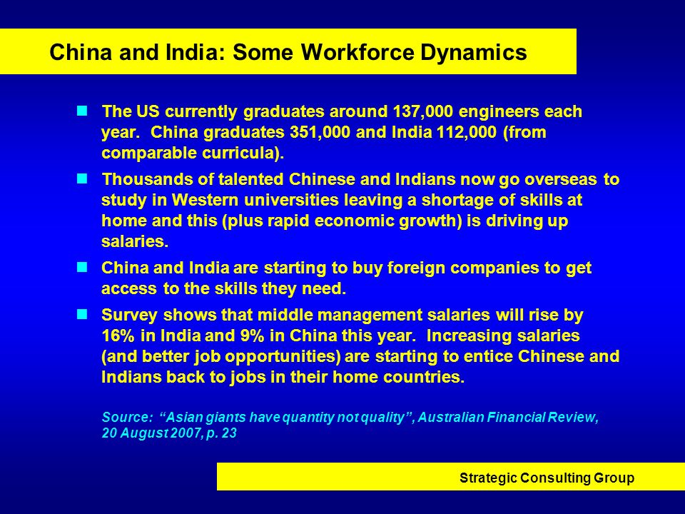 Strategic Consulting Group China and India: Some Workforce Dynamics The US currently graduates around 137,000 engineers each year. China graduates 351