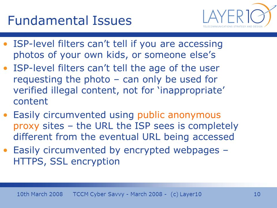 10th March 2008 TCCM Cyber Savvy - March 2008 - (c) Layer10 10 Fundamental Issues ISP-level filters cant tell if you are accessing photos of your own kids, or someone elses ISP-level filters cant tell the age of the user requesting the photo – can only be used for verified illegal content, not for inappropriate content Easily circumvented using public anonymous proxy sites – the URL the ISP sees is completely different from the eventual URL being accessed Easily circumvented by encrypted webpages – HTTPS, SSL encryption