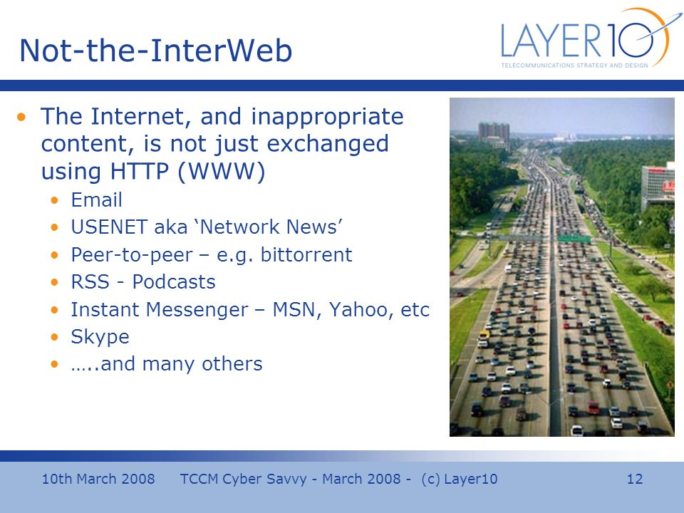 10th March 2008 TCCM Cyber Savvy - March 2008 - (c) Layer10 12 Not-the-InterWeb The Internet, and inappropriate content, is not just exchanged using HTTP (WWW) Email USENET aka Network News Peer-to-peer – e.g.