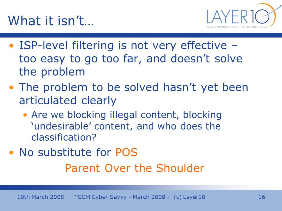 10th March 2008 TCCM Cyber Savvy - March 2008 - (c) Layer10 16 What it isnt… ISP-level filtering is not very effective – too easy to go too far, and doesnt solve the problem The problem to be solved hasnt yet been articulated clearly Are we blocking illegal content, blocking undesirable content, and who does the classification.