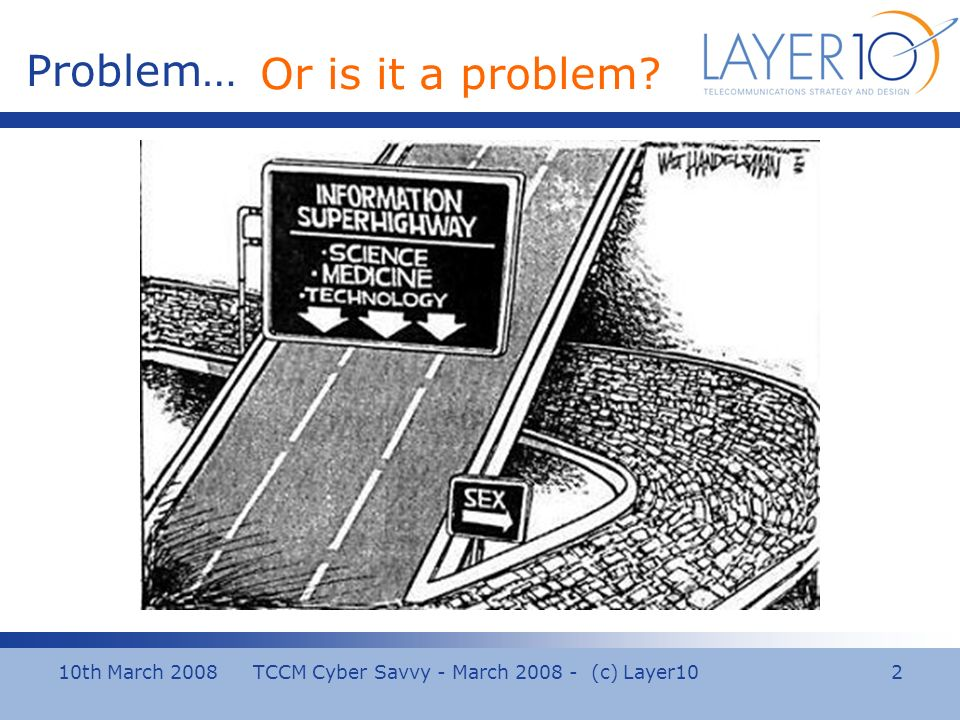 10th March 2008 TCCM Cyber Savvy - March 2008 - (c) Layer10 2 Problem… Or is it a problem?