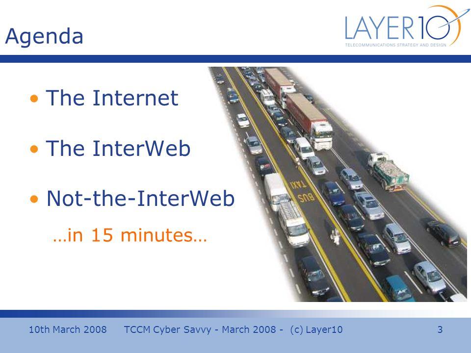 10th March 2008 TCCM Cyber Savvy - March 2008 - (c) Layer10 3 Agenda The Internet The InterWeb Not-the-InterWeb …in 15 minutes…