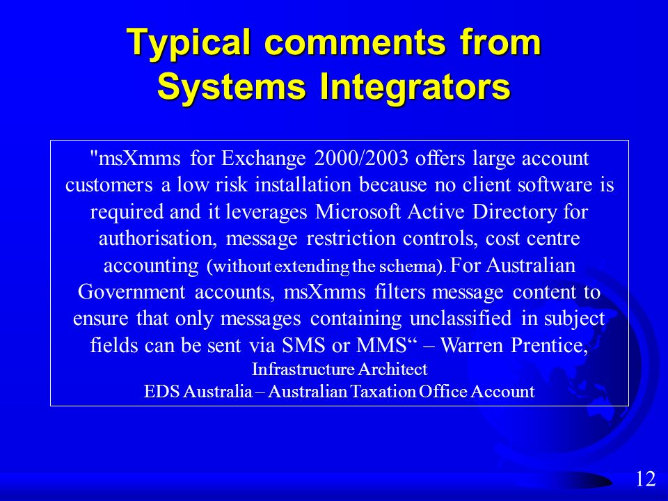 12 Typical comments from Systems Integrators msXmms for Exchange 2000/2003 offers large account customers a low risk installation because no client software is required and it leverages Microsoft Active Directory for authorisation, message restriction controls, cost centre accounting (without extending the schema).