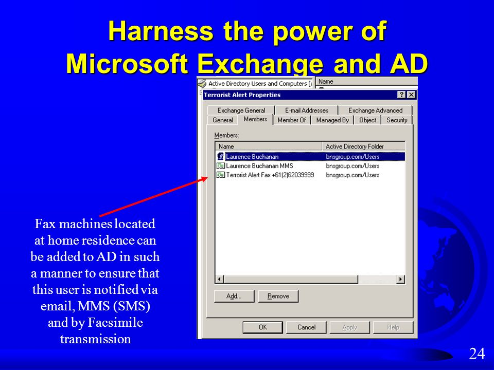 24 Harness the power of Microsoft Exchange and AD Fax machines located at home residence can be added to AD in such a manner to ensure that this user is notified via email, MMS (SMS) and by Facsimile transmission
