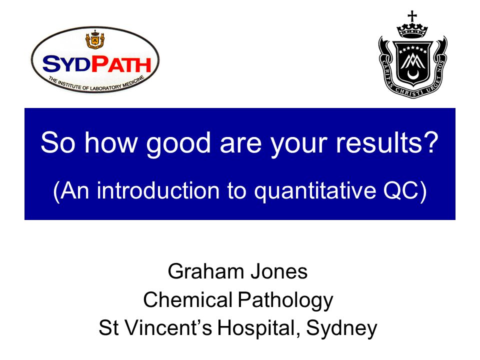 So how good are your results? (An introduction to quantitative QC) Graham Jones Chemical Pathology St Vincents Hospital, Sydney
