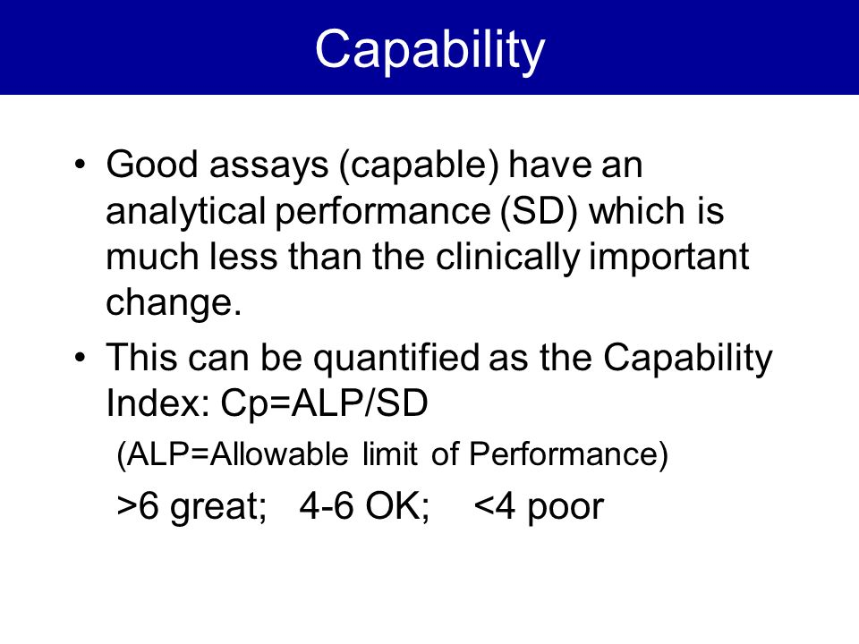 Capability Good assays (capable) have an analytical performance (SD) which is much less than the clinically important change. This can be quantified a