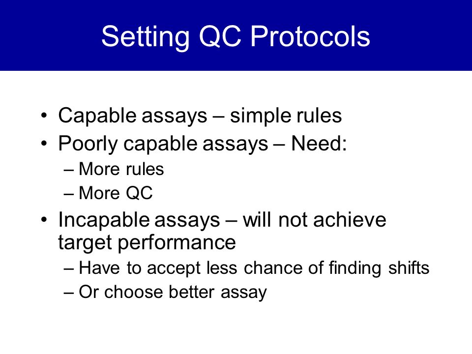 Setting QC Protocols Capable assays – simple rules Poorly capable assays – Need: –More rules –More QC Incapable assays – will not achieve target perfo