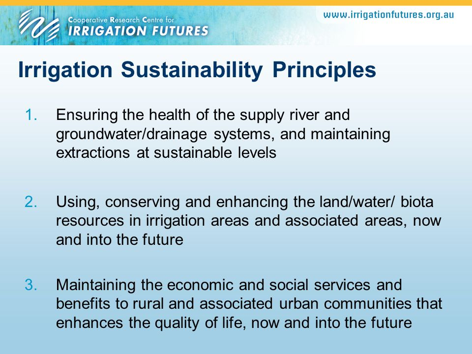 Irrigation Sustainability Principles 1.Ensuring the health of the supply river and groundwater/drainage systems, and maintaining extractions at sustai