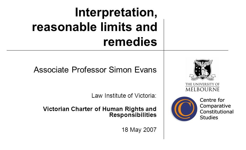 Interpretation, reasonable limits and remedies Associate Professor Simon Evans Law Institute of Victoria: Victorian Charter of Human Rights and Responsibilities 18 May 2007