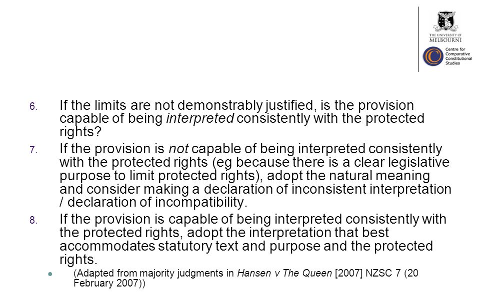 6. If the limits are not demonstrably justified, is the provision capable of being interpreted consistently with the protected rights? 7. If the provi