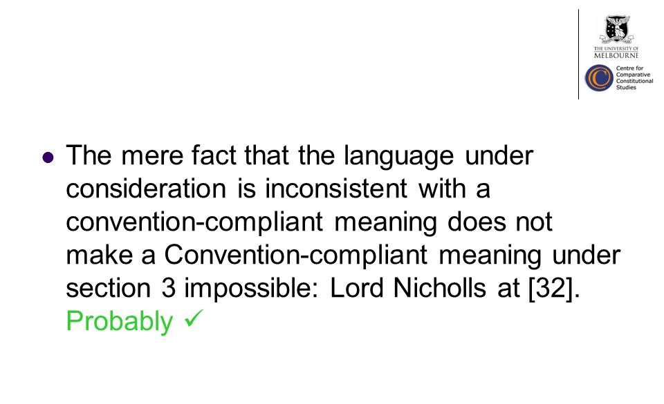 The mere fact that the language under consideration is inconsistent with a convention-compliant meaning does not make a Convention-compliant meaning under section 3 impossible: Lord Nicholls at [32].