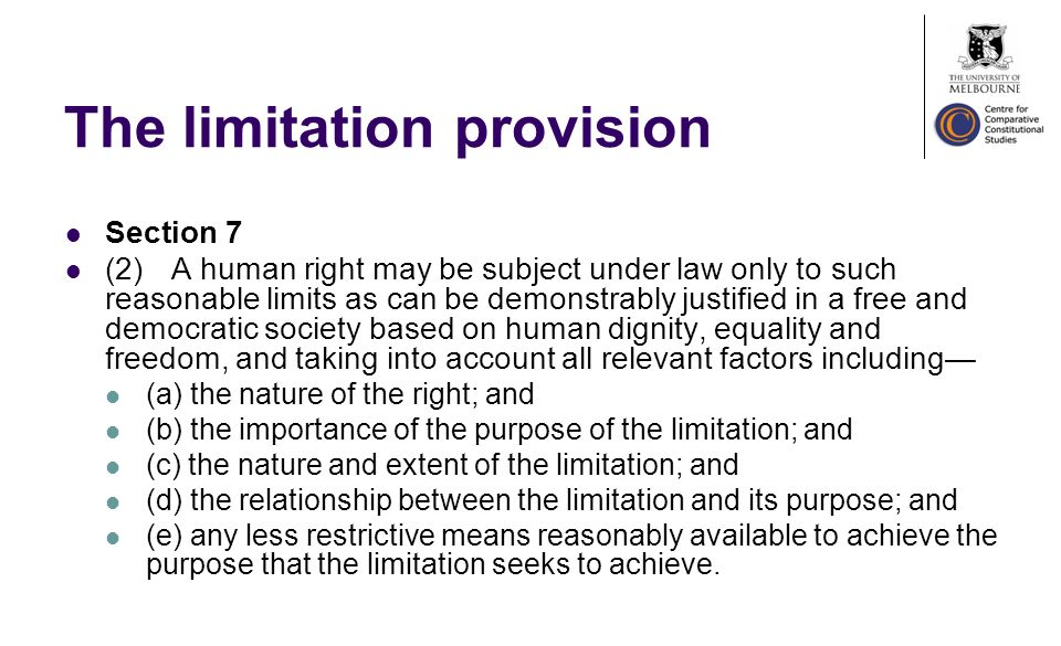 The limitation provision Section 7 (2)A human right may be subject under law only to such reasonable limits as can be demonstrably justified in a free and democratic society based on human dignity, equality and freedom, and taking into account all relevant factors including (a) the nature of the right; and (b) the importance of the purpose of the limitation; and (c) the nature and extent of the limitation; and (d) the relationship between the limitation and its purpose; and (e) any less restrictive means reasonably available to achieve the purpose that the limitation seeks to achieve.