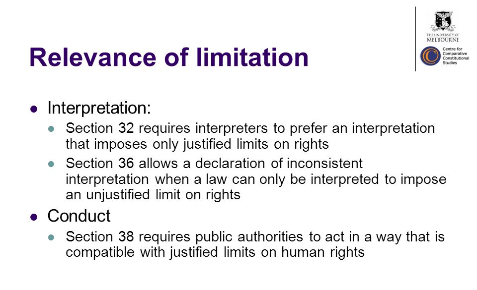 Relevance of limitation Interpretation: Section 32 requires interpreters to prefer an interpretation that imposes only justified limits on rights Section 36 allows a declaration of inconsistent interpretation when a law can only be interpreted to impose an unjustified limit on rights Conduct Section 38 requires public authorities to act in a way that is compatible with justified limits on human rights