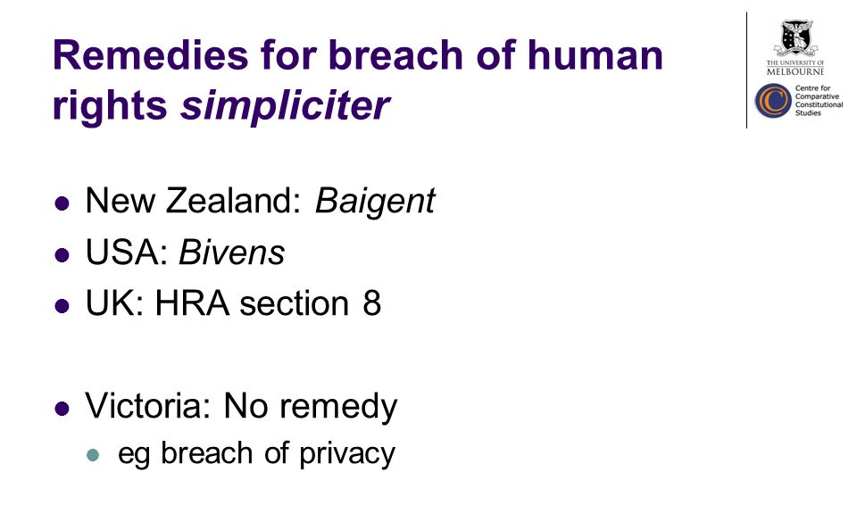 Remedies for breach of human rights simpliciter New Zealand: Baigent USA: Bivens UK: HRA section 8 Victoria: No remedy eg breach of privacy