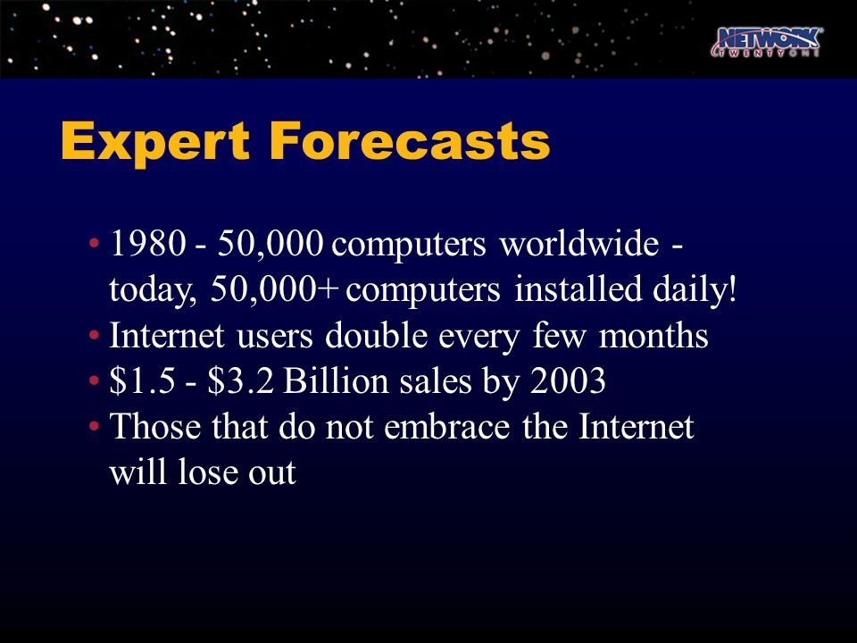 1980 - 50,000 computers worldwide - today, 50,000+ computers installed daily! Internet users double every few months $1.5 - $3.2 Billion sales by 2003