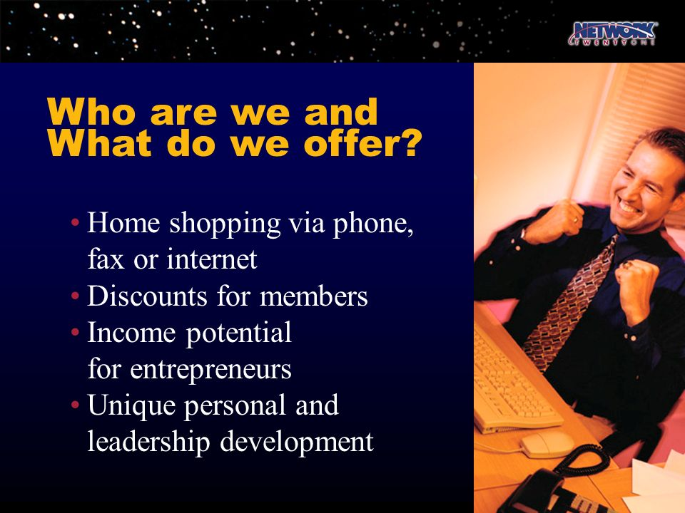 Home shopping via phone, fax or internet Discounts for members Income potential for entrepreneurs Unique personal and leadership development Who are w