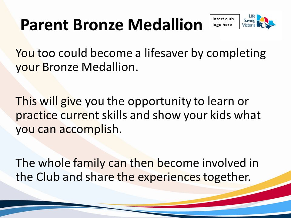 Insert club logo here Parent Bronze Medallion You too could become a lifesaver by completing your Bronze Medallion. This will give you the opportunity