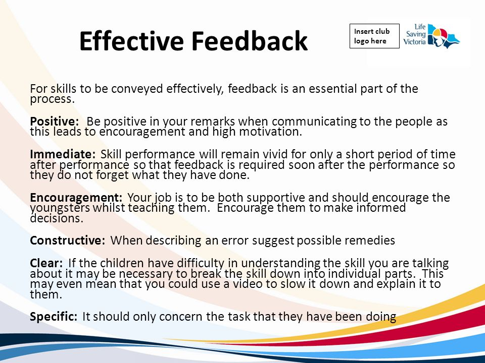 Insert club logo here Effective Feedback For skills to be conveyed effectively, feedback is an essential part of the process. Positive: Be positive in